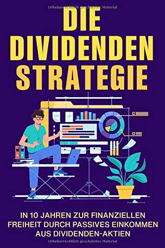Die Dividendenstrategie: In 10 Jahren zur finanziellen Freiheit durch passives Einkommen aus Dividenden-Aktien