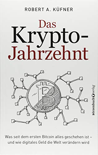 Das Krypto-Jahrzehnt: Was seit dem ersten Bitcoin alles geschehen ist - und wie digitales Geld die Welt verändern wird