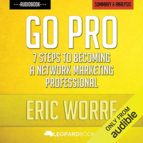 Go Pro: 7 Steps to Becoming a Network Marketing Professional: by Eric Worre | Unofficial & Independent Summary & Analysis