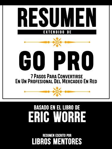 Resumen Extendido De GO PRO: 7 Pasos Para Convertirse En Un Profesional Del Mercadeo En Red – Basado En El Libro De Eric Worre (Spanish Edition)