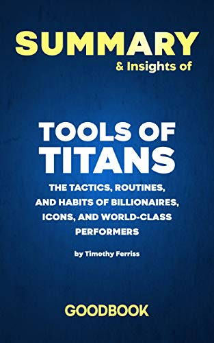 Summary & Insights of Tools of Titans The Tactics, Routines and Habits of Billionaires, Icons and World-class Perfomers by Timothy Ferris | Goodbook (English Edition)