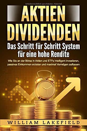 AKTIEN DIVIDENDEN - Das Schritt für Schritt System für eine hohe Rendite: Wie Sie an der Börse in Aktien und ETFs intelligent investieren, passives Einkommen erzielen und maximal Vermögen aufbauen