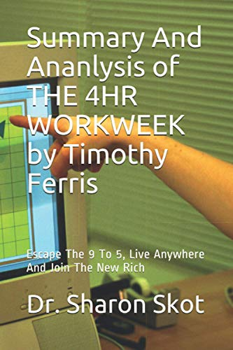 Summary And Ananlysis of THE 4HR WORKWEEK by Timothy Ferris: Escape The 9 To 5, Live Anywhere And Join The New Rich