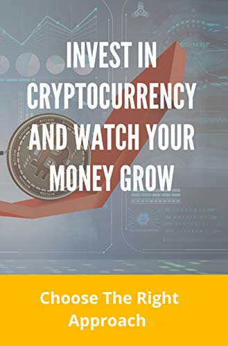 Invest In Cryptocurrency And Watch Your Money Grow: Choose The Right Approach: Books About Escaping The Rat Race (English Edition)