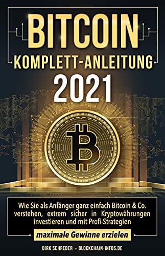 Bitcoin Komplett-Anleitung: Wie Sie als Anfänger ganz einfach Bitcoin & Co. verstehen, extrem sicher in Kryptowährungen investieren und mit Profi-Strategien maximale Gewinne erzielen