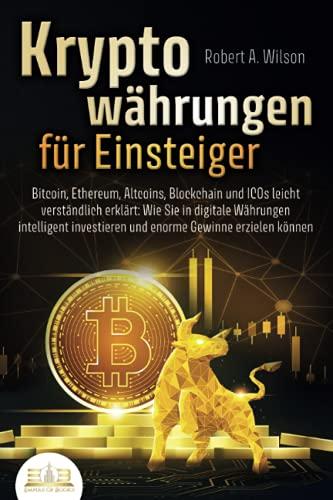 KRYPTOWÄHRUNGEN FÜR EINSTEIGER - Bitcoin, Ethereum, Altcoins, Blockchain und ICOs leicht verständlich erklärt: Wie Sie in digitale Währungen intelligent investieren und enorme Gewinne erzielen können
